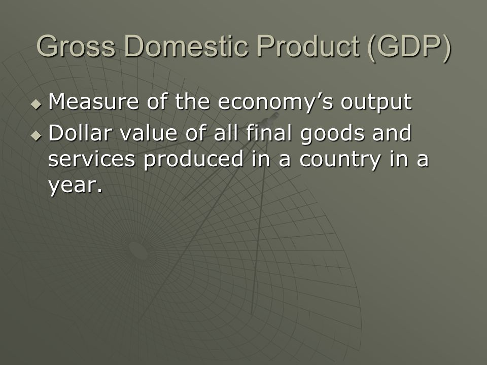 Gross Domestic Product (GDP)  Measure of the economy's output  Dollar value of all final goods and services produced in a country in a year.