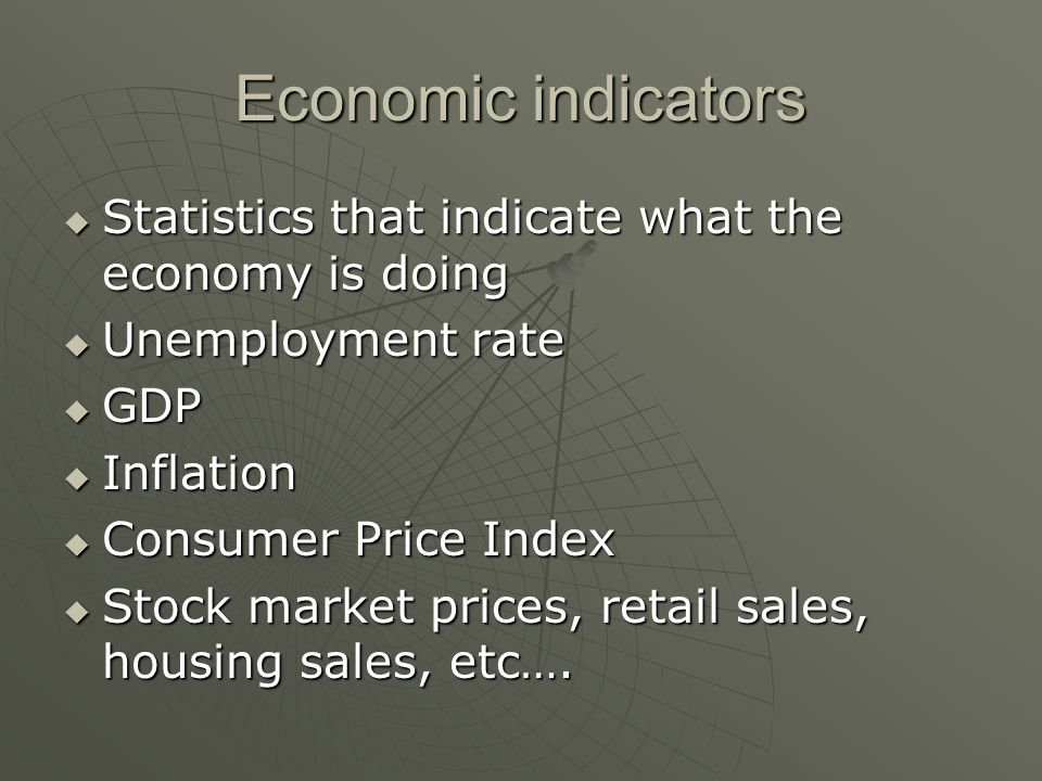 Economic indicators  Statistics that indicate what the economy is doing  Unemployment rate  GDP  Inflation  Consumer Price Index  Stock market prices, retail sales, housing sales, etc….