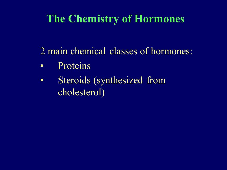The Chemistry of Hormones 2 main chemical classes of hormones: Proteins Steroids (synthesized from cholesterol)