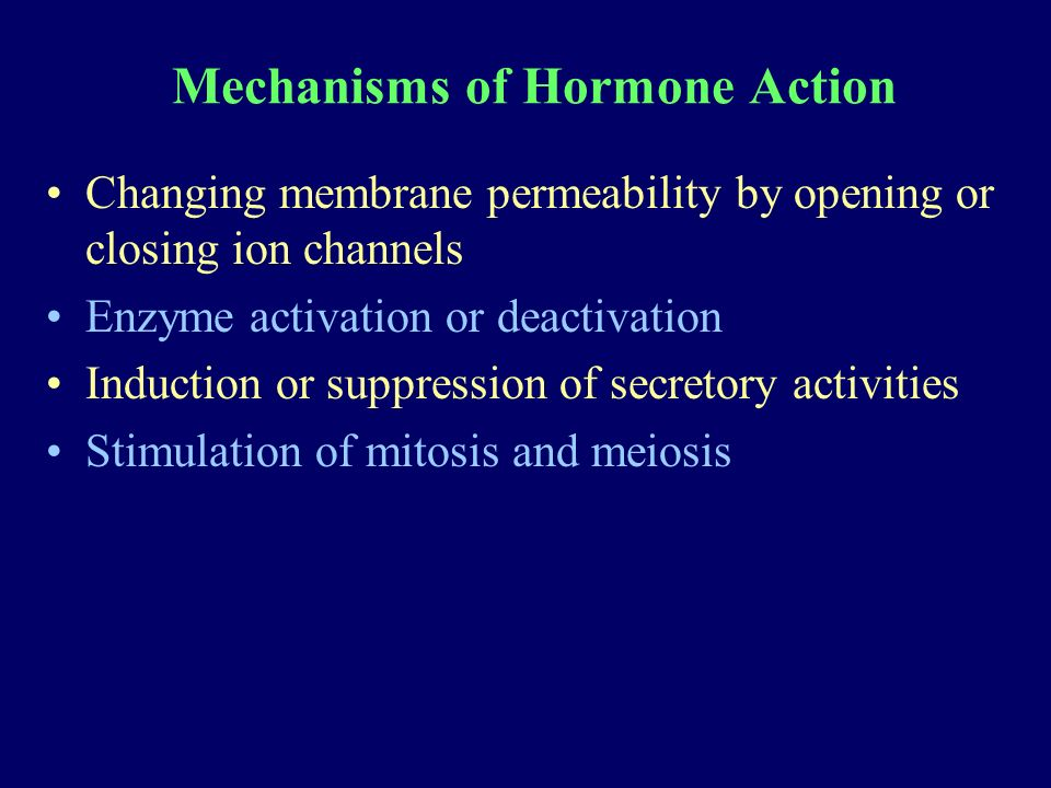 Mechanisms of Hormone Action Changing membrane permeability by opening or closing ion channels Enzyme activation or deactivation Induction or suppression of secretory activities Stimulation of mitosis and meiosis