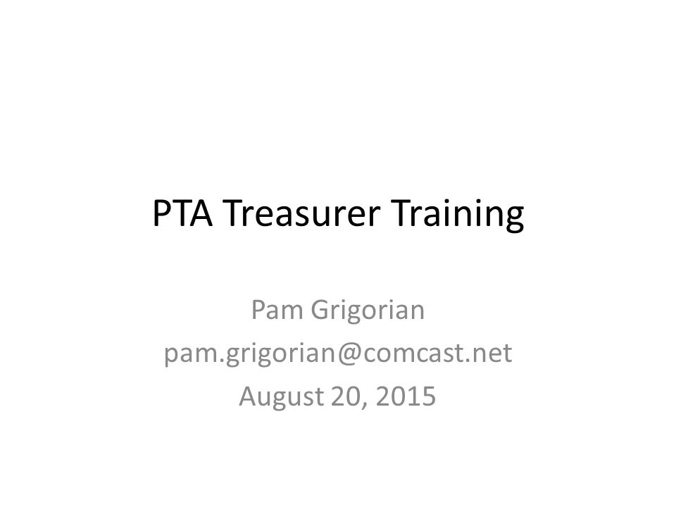 PTA Treasurer Training Pam Grigorian August 20, 2015