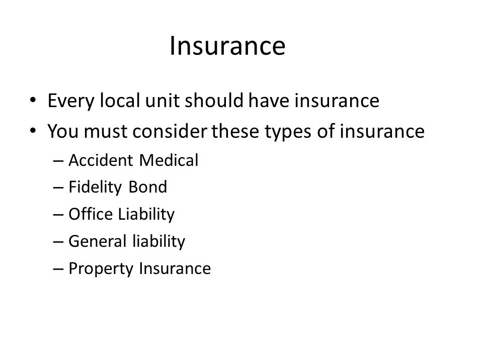 Insurance Every local unit should have insurance You must consider these types of insurance – Accident Medical – Fidelity Bond – Office Liability – General liability – Property Insurance
