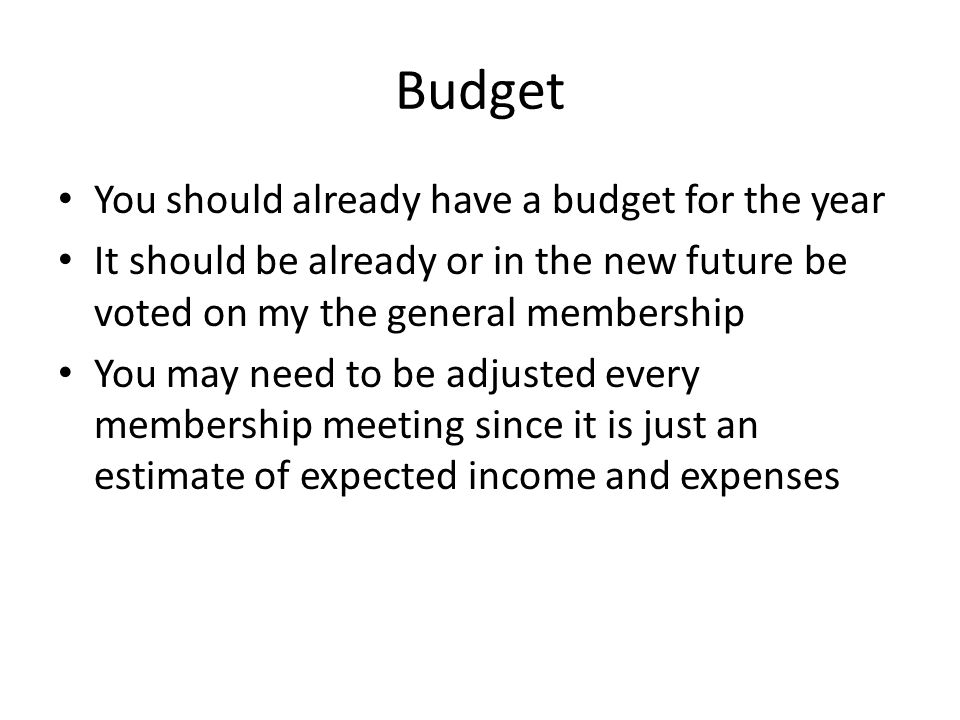 Budget You should already have a budget for the year It should be already or in the new future be voted on my the general membership You may need to be adjusted every membership meeting since it is just an estimate of expected income and expenses