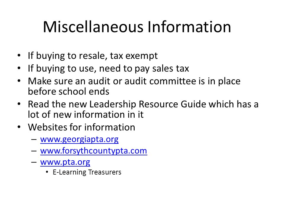 Miscellaneous Information If buying to resale, tax exempt If buying to use, need to pay sales tax Make sure an audit or audit committee is in place before school ends Read the new Leadership Resource Guide which has a lot of new information in it Websites for information –     –     –     E-Learning Treasurers