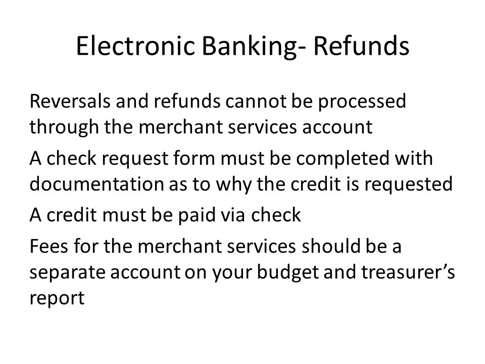 Electronic Banking- Refunds Reversals and refunds cannot be processed through the merchant services account A check request form must be completed with documentation as to why the credit is requested A credit must be paid via check Fees for the merchant services should be a separate account on your budget and treasurer's report