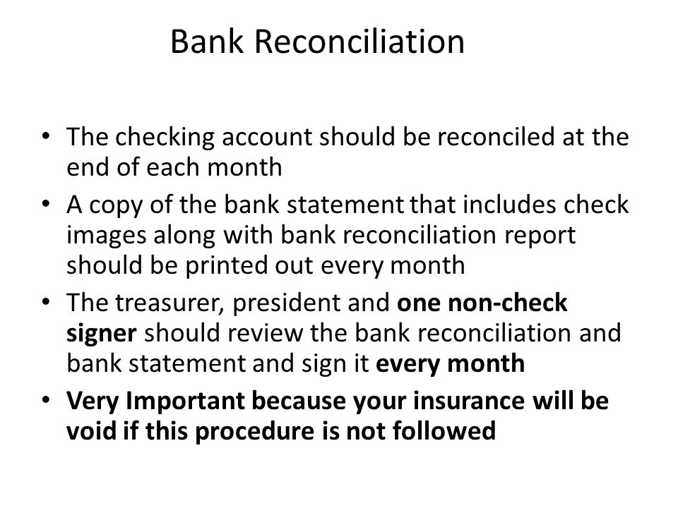 Bank Reconciliation The checking account should be reconciled at the end of each month A copy of the bank statement that includes check images along with bank reconciliation report should be printed out every month The treasurer, president and one non-check signer should review the bank reconciliation and bank statement and sign it every month Very Important because your insurance will be void if this procedure is not followed