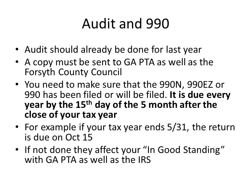 Audit and 990 Audit should already be done for last year A copy must be sent to GA PTA as well as the Forsyth County Council You need to make sure that the 990N, 990EZ or 990 has been filed or will be filed.