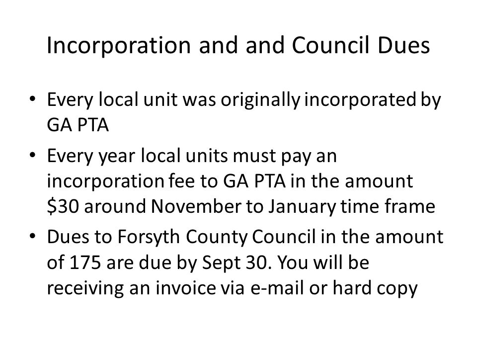 Incorporation and and Council Dues Every local unit was originally incorporated by GA PTA Every year local units must pay an incorporation fee to GA PTA in the amount $30 around November to January time frame Dues to Forsyth County Council in the amount of 175 are due by Sept 30.