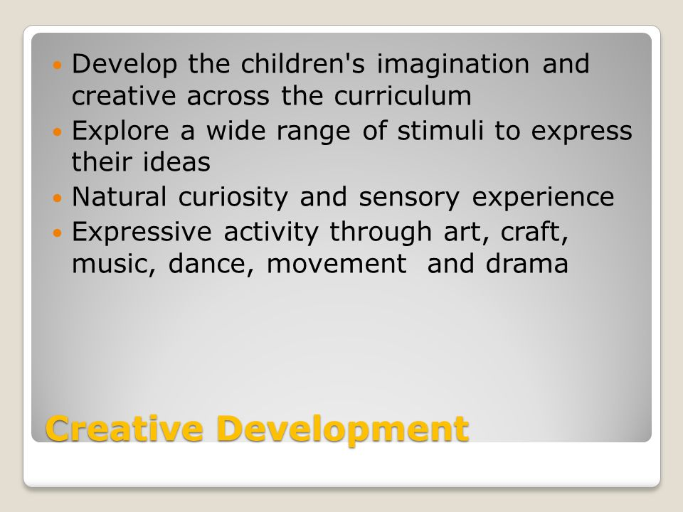 Creative Development Develop the children s imagination and creative across the curriculum Explore a wide range of stimuli to express their ideas Natural curiosity and sensory experience Expressive activity through art, craft, music, dance, movement and drama