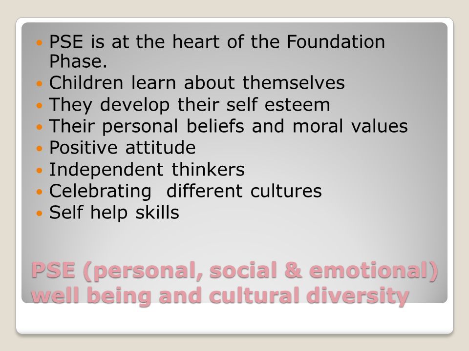 PSE (personal, social & emotional) well being and cultural diversity PSE is at the heart of the Foundation Phase.