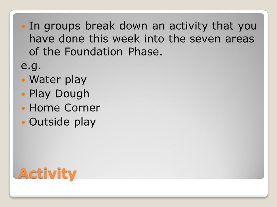 Activity In groups break down an activity that you have done this week into the seven areas of the Foundation Phase.