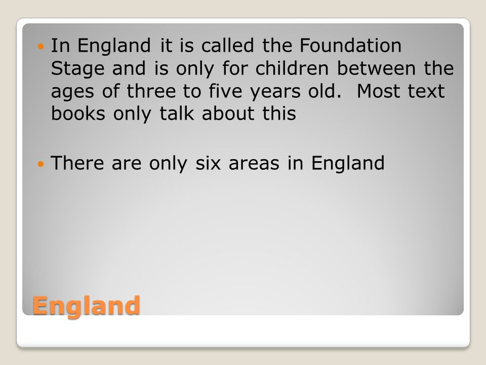 England In England it is called the Foundation Stage and is only for children between the ages of three to five years old.
