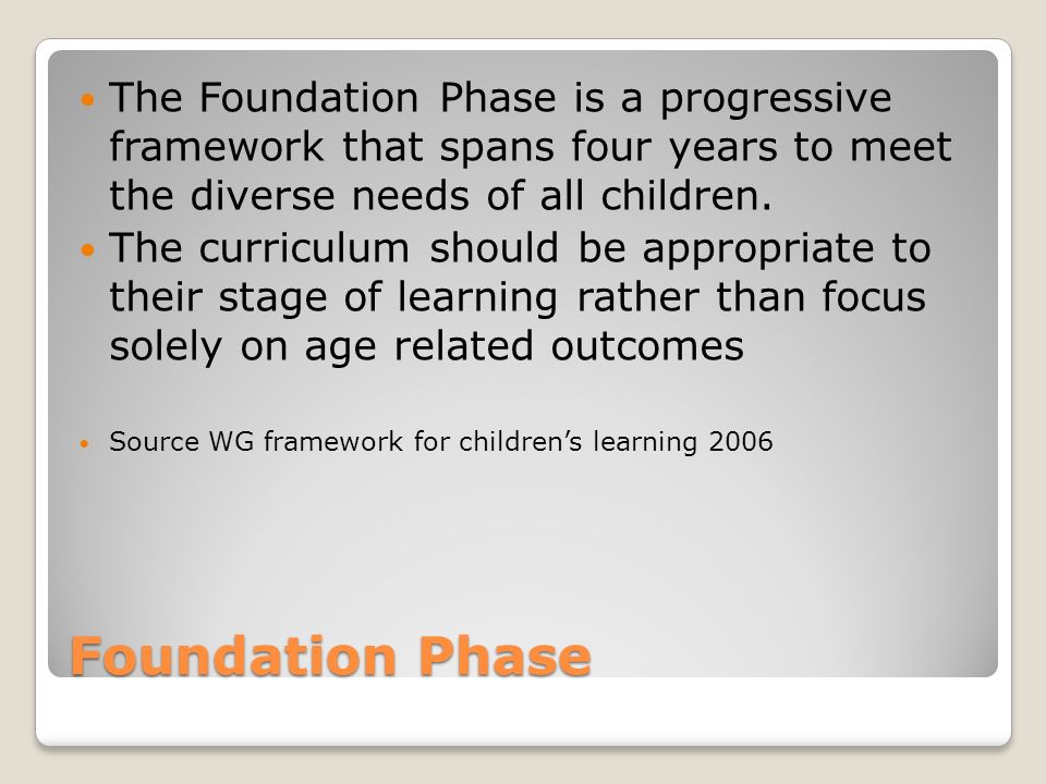 Foundation Phase The Foundation Phase is a progressive framework that spans four years to meet the diverse needs of all children.