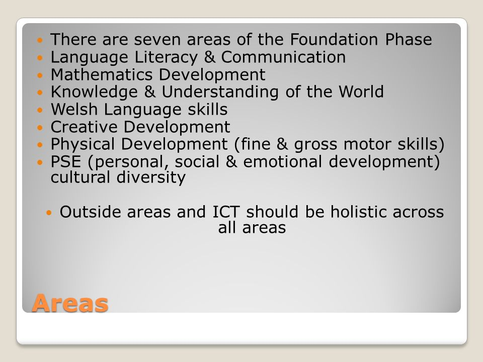 Areas There are seven areas of the Foundation Phase Language Literacy & Communication Mathematics Development Knowledge & Understanding of the World Welsh Language skills Creative Development Physical Development (fine & gross motor skills) PSE (personal, social & emotional development) cultural diversity Outside areas and ICT should be holistic across all areas