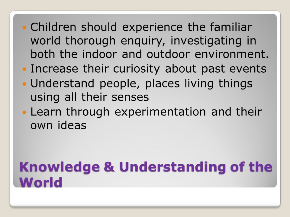 Knowledge & Understanding of the World Children should experience the familiar world thorough enquiry, investigating in both the indoor and outdoor environment.