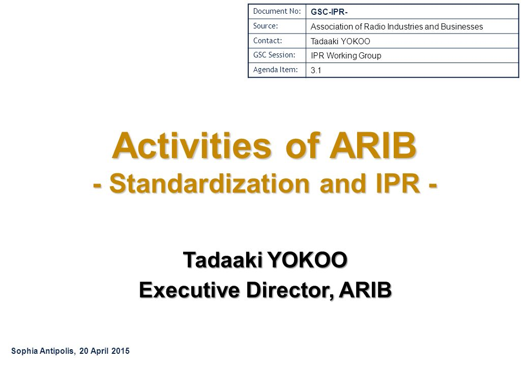Activities of ARIB - Standardization and IPR - Tadaaki YOKOO Executive Director, ARIB Document No: GSC-IPR- Source: Association of Radio Industries and Businesses Contact: Tadaaki YOKOO GSC Session: IPR Working Group Agenda Item: 3.1 Sophia Antipolis, 20 April 2015