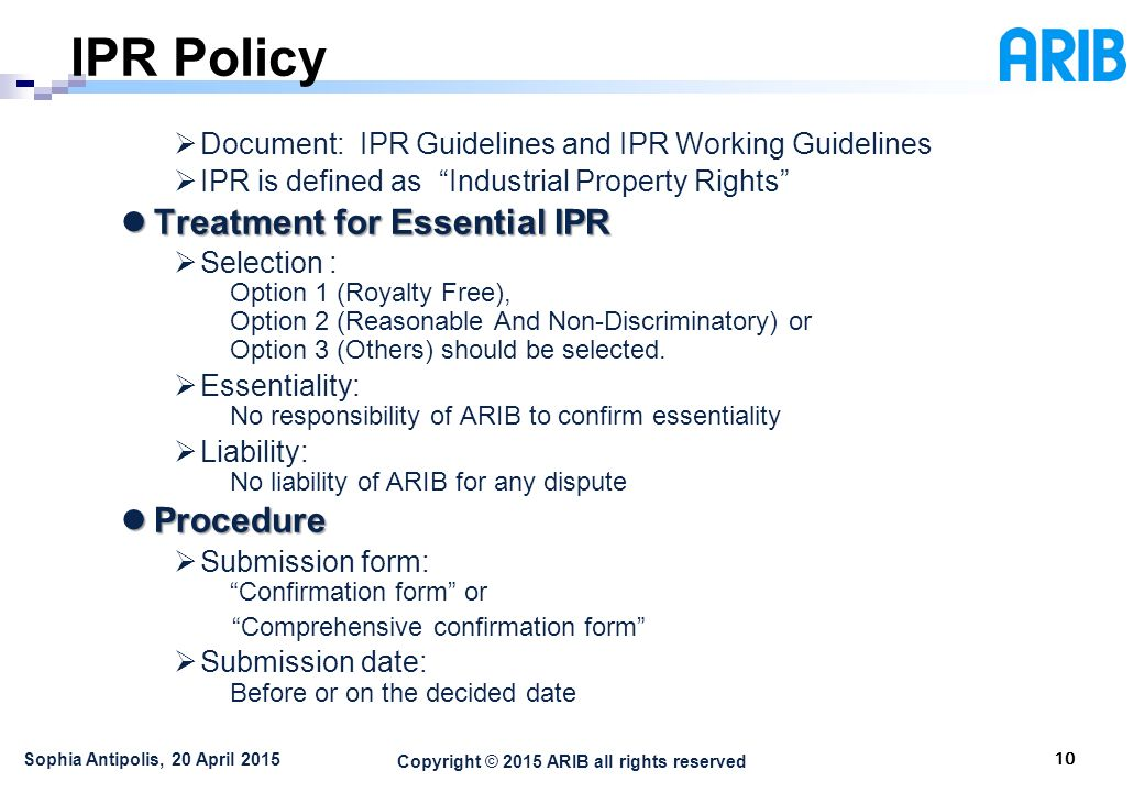 Copyright © 2015 ARIB all rights reserved IPR Policy 10 Sophia Antipolis, 20 April 2015  Document: IPR Guidelines and IPR Working Guidelines  IPR is defined as Industrial Property Rights Treatment for Essential IPR Treatment for Essential IPR  Selection : Option 1 (Royalty Free), Option 2 (Reasonable And Non-Discriminatory) or Option 3 (Others) should be selected.