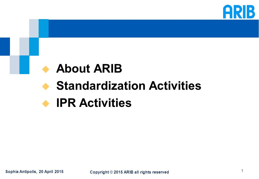 Copyright © 2015 ARIB all rights reserved 1  About ARIB  Standardization Activities  IPR Activities Sophia Antipolis, 20 April 2015