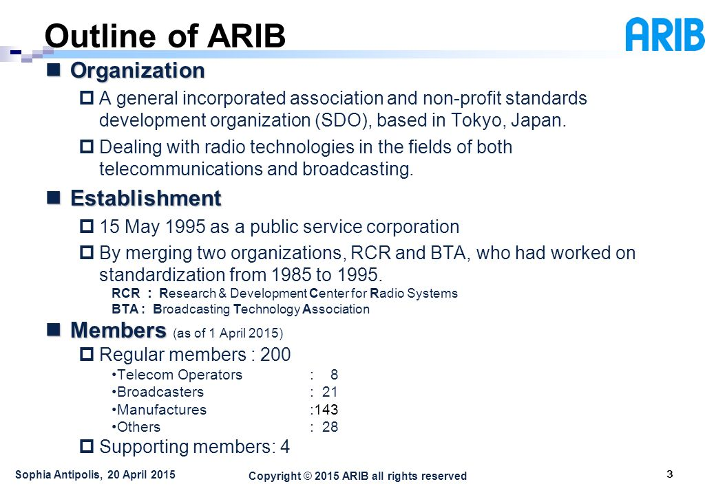 Copyright © 2015 ARIB all rights reserved Outline of ARIB 3 Sophia Antipolis, 20 April 2015 Organization Organization  A general incorporated association and non-profit standards development organization (SDO), based in Tokyo, Japan.