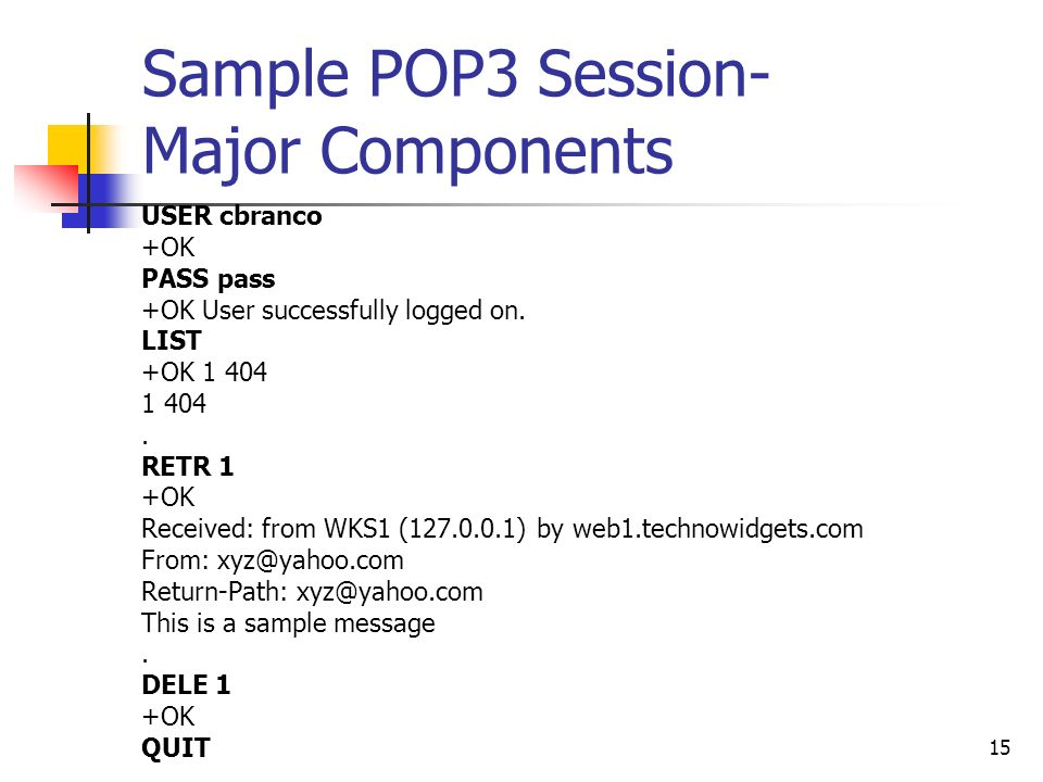 15 Sample POP3 Session- Major Components USER cbranco +OK PASS pass +OK User successfully logged on.