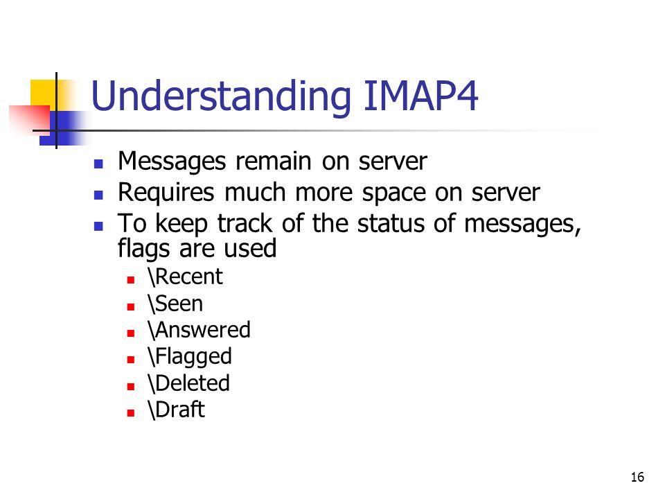 16 Understanding IMAP4 Messages remain on server Requires much more space on server To keep track of the status of messages, flags are used \Recent \Seen \Answered \Flagged \Deleted \Draft