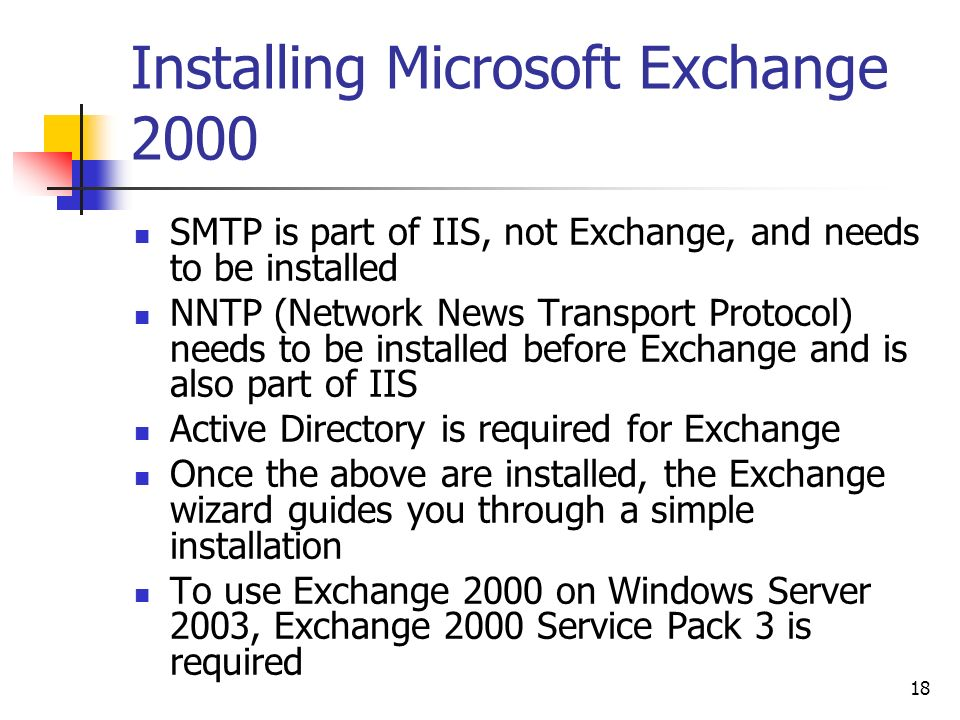 18 Installing Microsoft Exchange 2000 SMTP is part of IIS, not Exchange, and needs to be installed NNTP (Network News Transport Protocol) needs to be installed before Exchange and is also part of IIS Active Directory is required for Exchange Once the above are installed, the Exchange wizard guides you through a simple installation To use Exchange 2000 on Windows Server 2003, Exchange 2000 Service Pack 3 is required