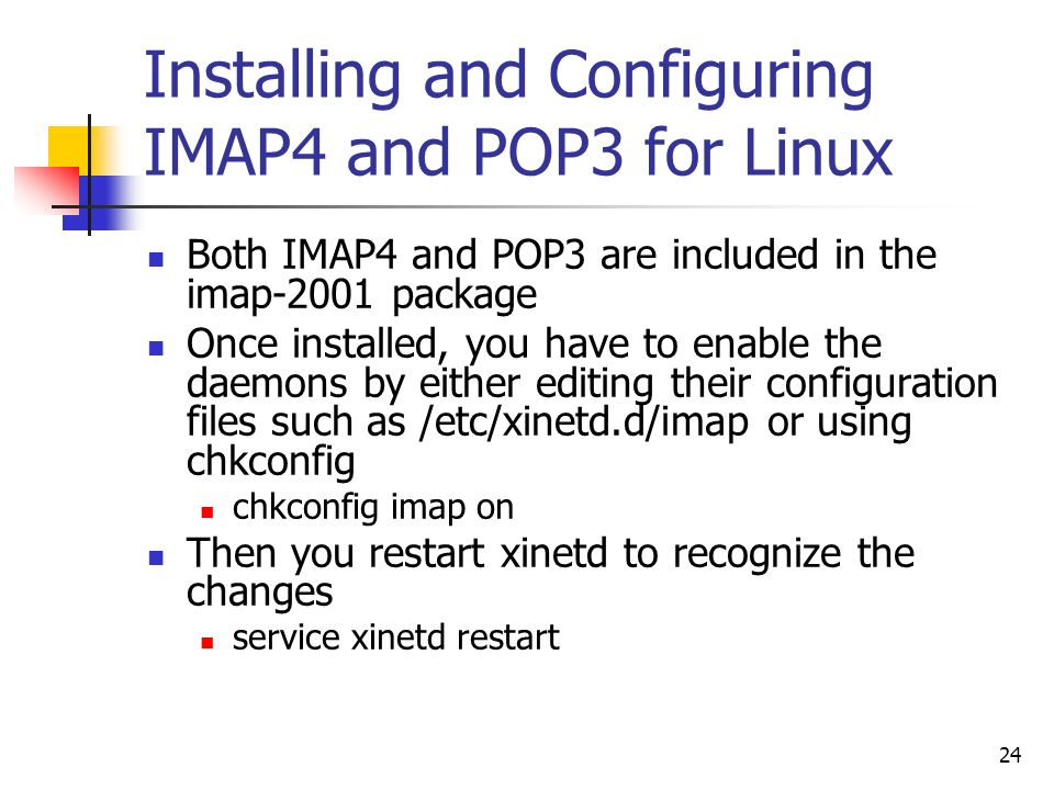 24 Installing and Configuring IMAP4 and POP3 for Linux Both IMAP4 and POP3 are included in the imap-2001 package Once installed, you have to enable the daemons by either editing their configuration files such as /etc/xinetd.d/imap or using chkconfig chkconfig imap on Then you restart xinetd to recognize the changes service xinetd restart