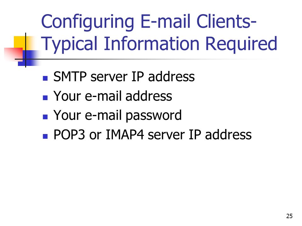 25 Configuring  Clients- Typical Information Required SMTP server IP address Your  address Your  password POP3 or IMAP4 server IP address