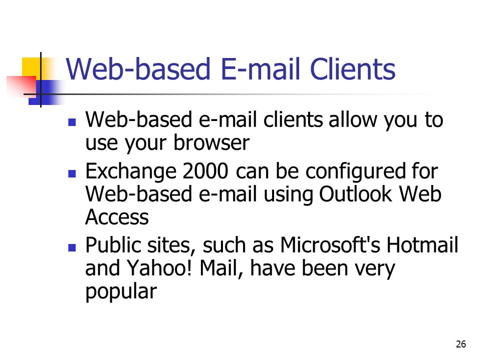 26 Web-based  Clients Web-based  clients allow you to use your browser Exchange 2000 can be configured for Web-based  using Outlook Web Access Public sites, such as Microsoft s Hotmail and Yahoo.