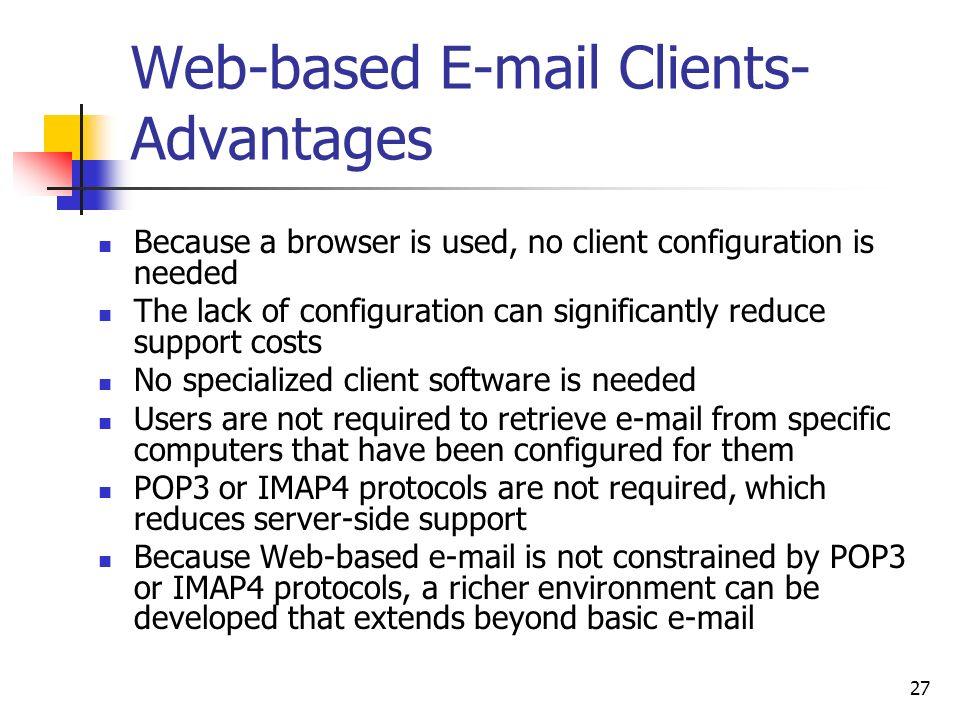 27 Web-based  Clients- Advantages Because a browser is used, no client configuration is needed The lack of configuration can significantly reduce support costs No specialized client software is needed Users are not required to retrieve  from specific computers that have been configured for them POP3 or IMAP4 protocols are not required, which reduces server-side support Because Web-based  is not constrained by POP3 or IMAP4 protocols, a richer environment can be developed that extends beyond basic