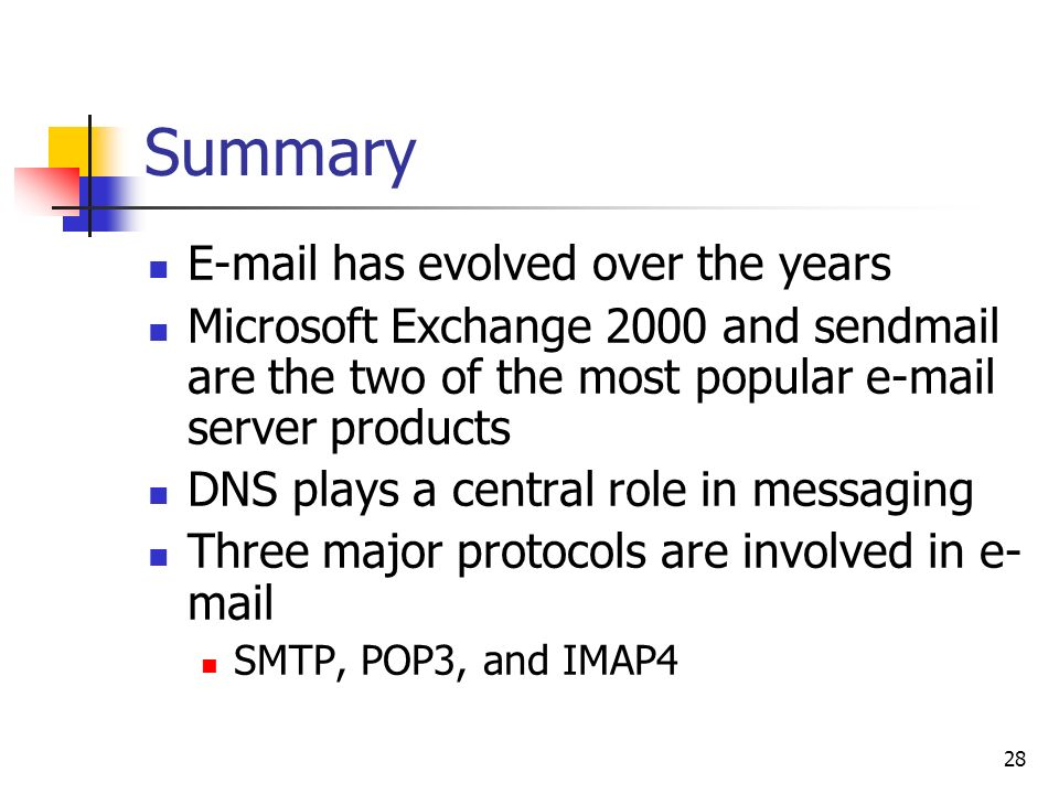 28 Summary  has evolved over the years Microsoft Exchange 2000 and sendmail are the two of the most popular  server products DNS plays a central role in messaging Three major protocols are involved in e- mail SMTP, POP3, and IMAP4