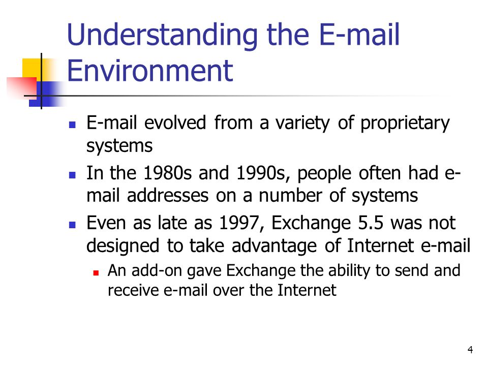 4 Understanding the  Environment  evolved from a variety of proprietary systems In the 1980s and 1990s, people often had e- mail addresses on a number of systems Even as late as 1997, Exchange 5.5 was not designed to take advantage of Internet  An add-on gave Exchange the ability to send and receive  over the Internet