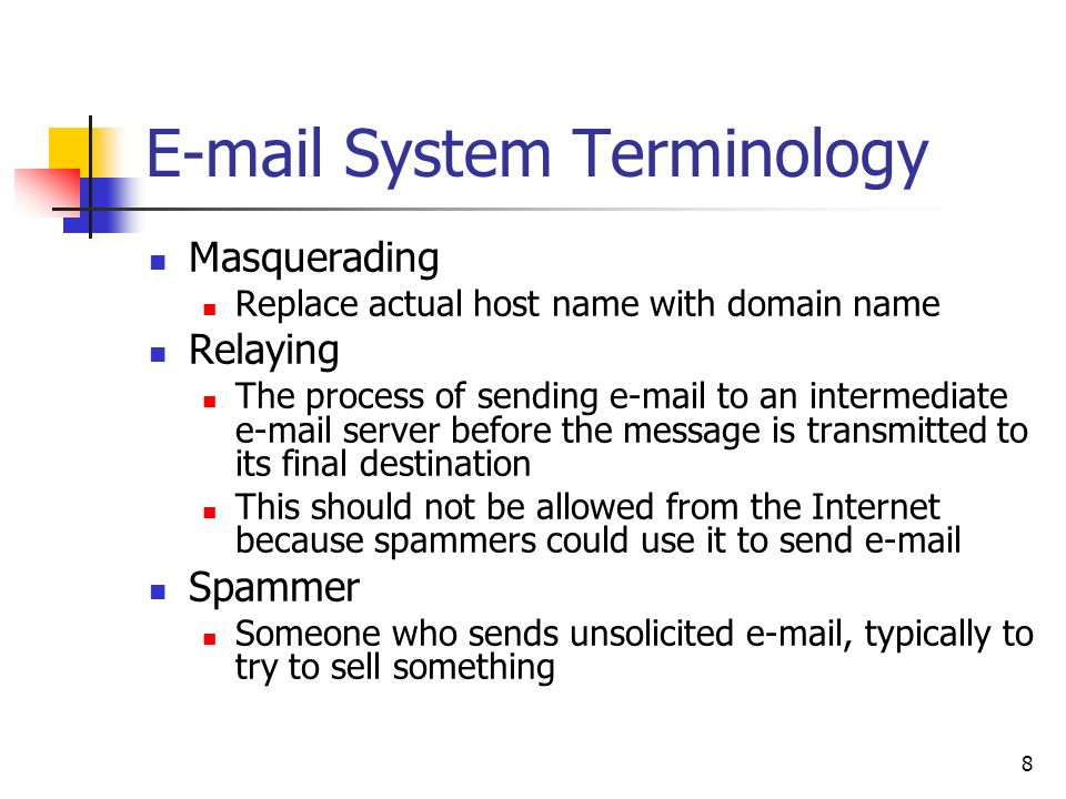 8  System Terminology Masquerading Replace actual host name with domain name Relaying The process of sending  to an intermediate  server before the message is transmitted to its final destination This should not be allowed from the Internet because spammers could use it to send  Spammer Someone who sends unsolicited  , typically to try to sell something