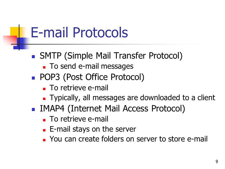 9  Protocols SMTP (Simple Mail Transfer Protocol) To send  messages POP3 (Post Office Protocol) To retrieve  Typically, all messages are downloaded to a client IMAP4 (Internet Mail Access Protocol) To retrieve   stays on the server You can create folders on server to store