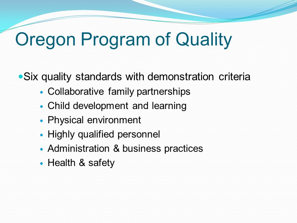 Oregon Program of Quality Six quality standards with demonstration criteria Collaborative family partnerships Child development and learning Physical environment Highly qualified personnel Administration & business practices Health & safety