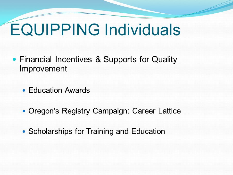 EQUIPPING Individuals Financial Incentives & Supports for Quality Improvement Education Awards Oregon's Registry Campaign: Career Lattice Scholarships for Training and Education