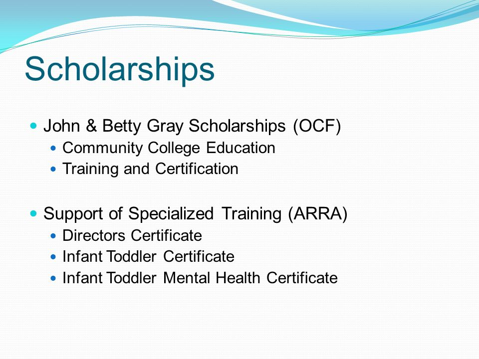 Scholarships John & Betty Gray Scholarships (OCF) Community College Education Training and Certification Support of Specialized Training (ARRA) Directors Certificate Infant Toddler Certificate Infant Toddler Mental Health Certificate