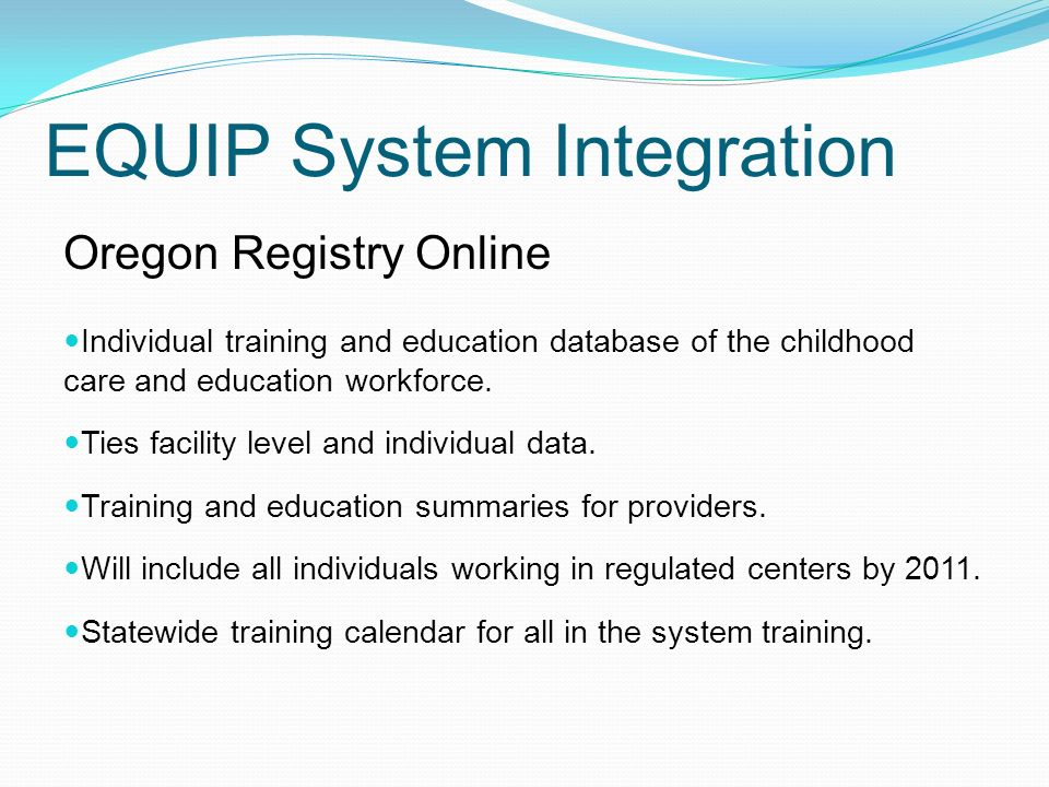 EQUIP System Integration Oregon Registry Online Individual training and education database of the childhood care and education workforce.