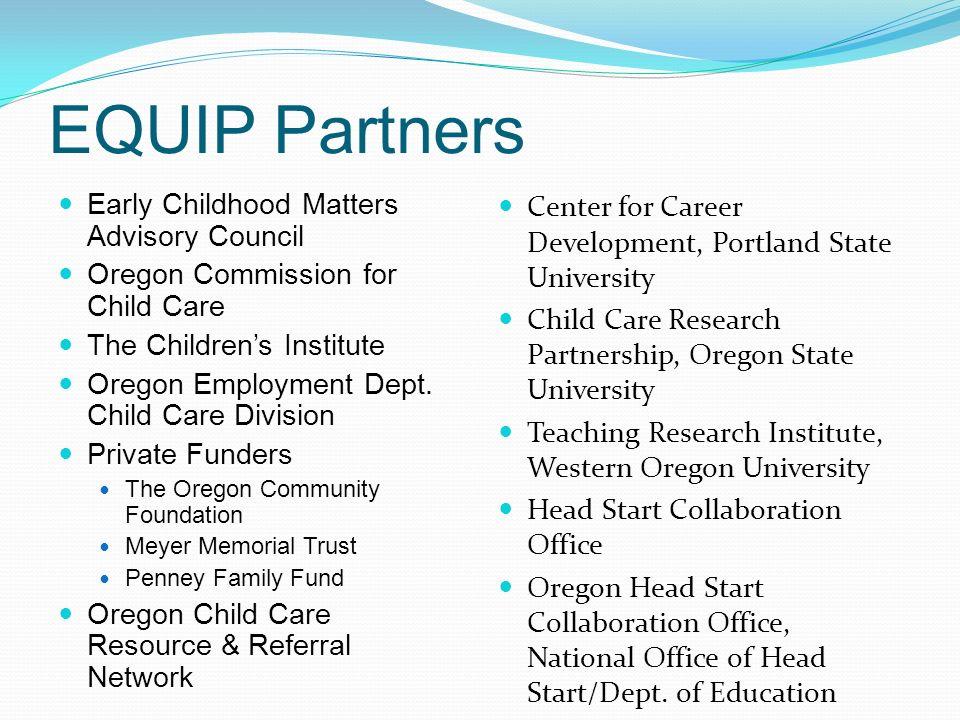 EQUIP Partners Early Childhood Matters Advisory Council Oregon Commission for Child Care The Children's Institute Oregon Employment Dept.
