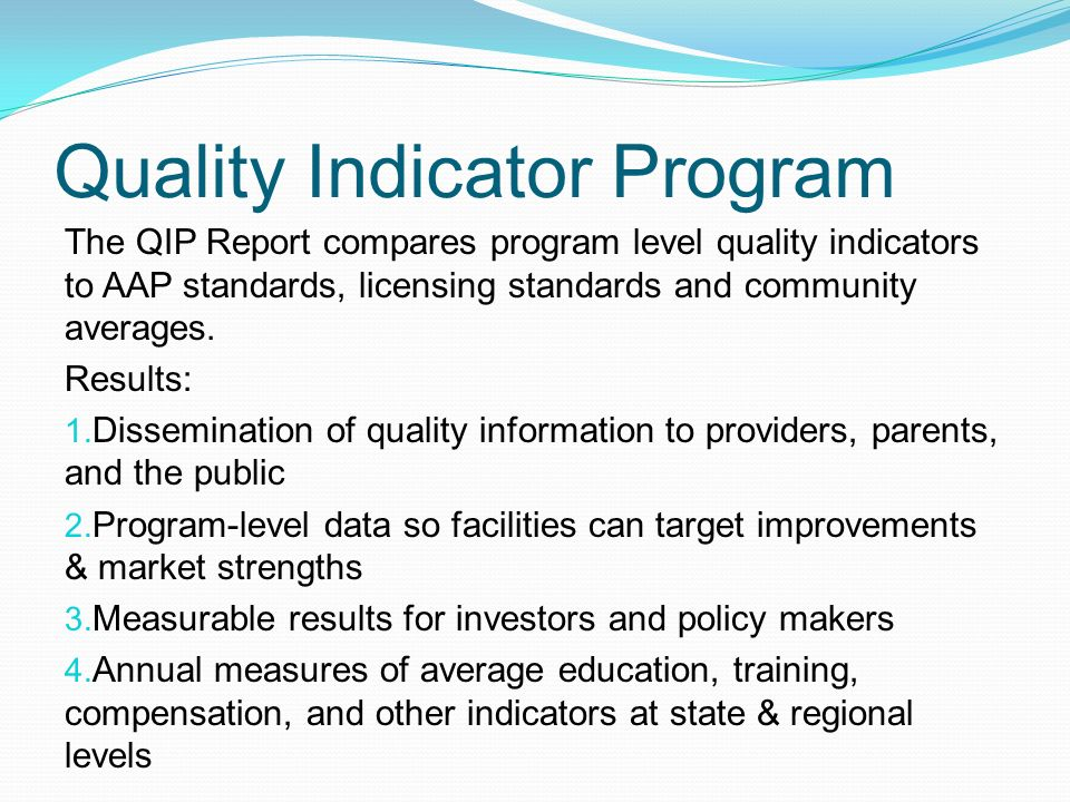 Quality Indicator Program The QIP Report compares program level quality indicators to AAP standards, licensing standards and community averages.