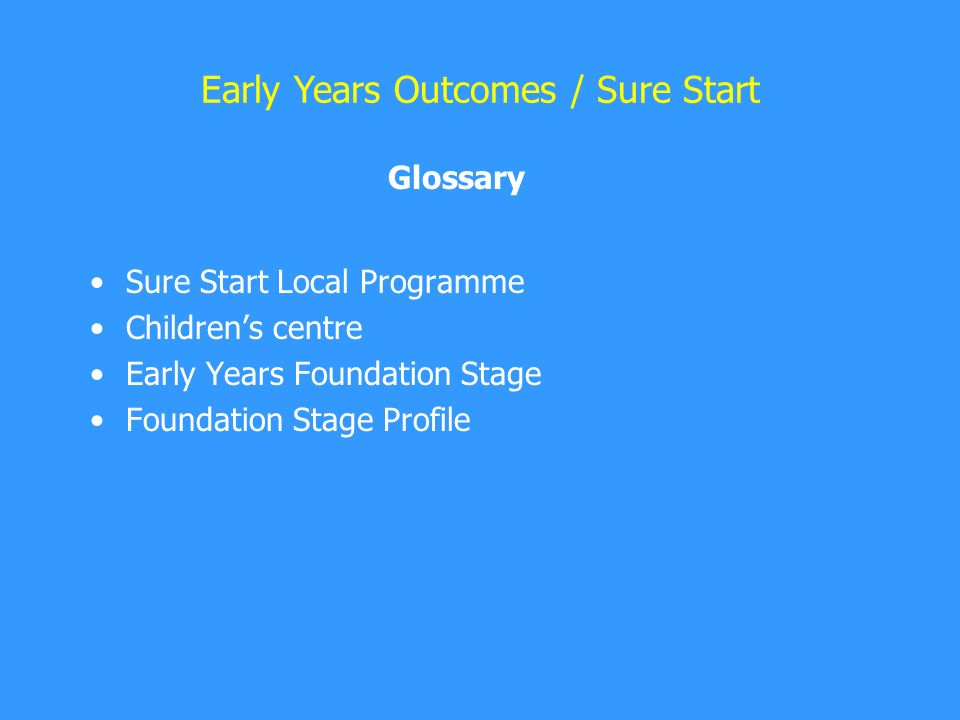 Sure Start Local Programme Children's centre Early Years Foundation Stage Foundation Stage Profile Early Years Outcomes / Sure Start Glossary