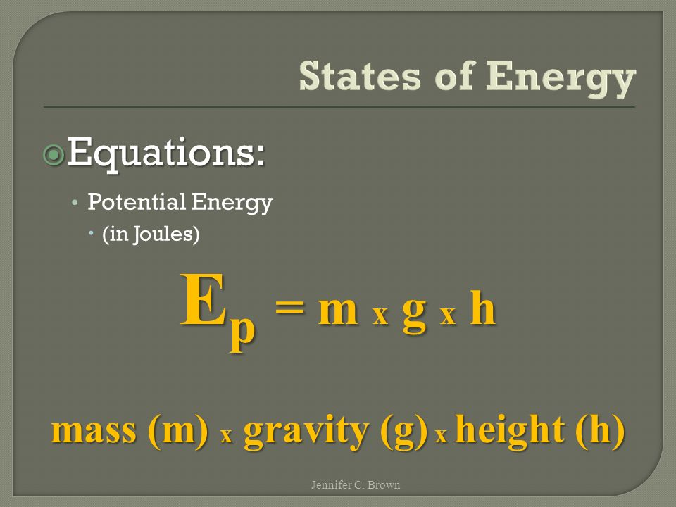  Equations: Potential Energy  (in Joules) States of Energy E p = m x g x h mass (m) x gravity (g) x height (h) Jennifer C.