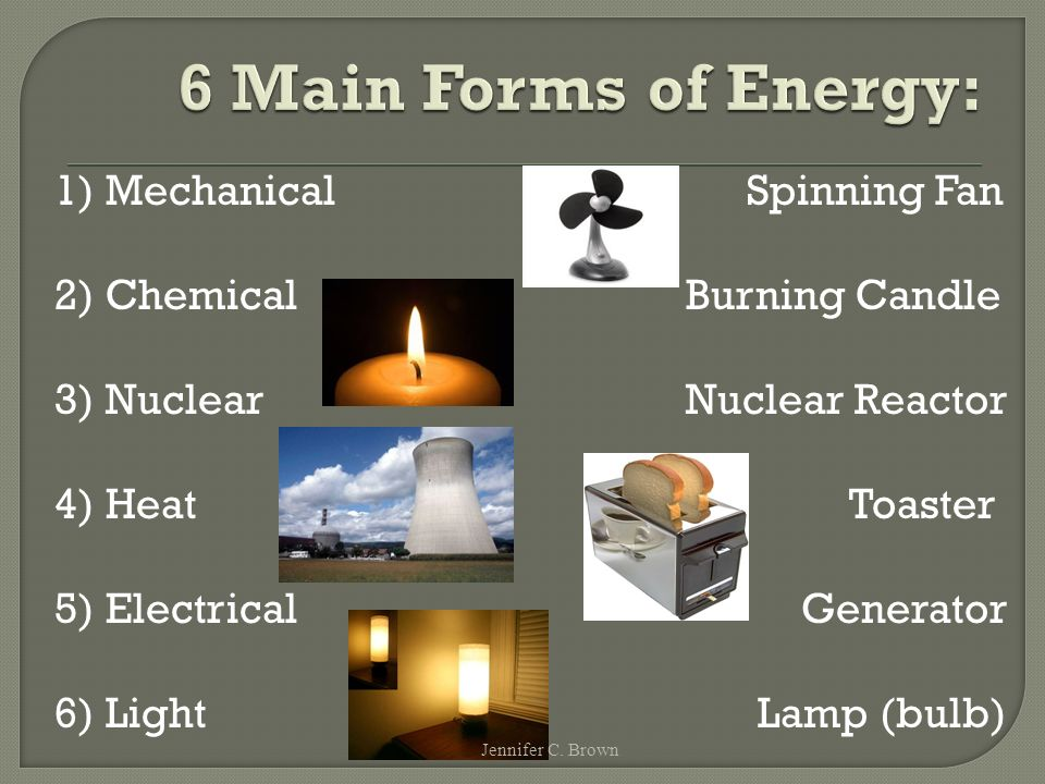 1) Mechanical Spinning Fan 2) Chemical Burning Candle 3) Nuclear Nuclear Reactor 4) Heat Toaster 5) Electrical Generator 6) Light Lamp (bulb) Jennifer C.