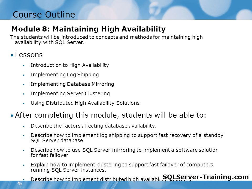 Course Outline The students will be introduced to concepts and methods for maintaining high availability with SQL Server.