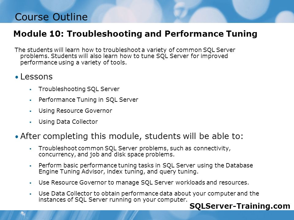 Course Outline The students will learn how to troubleshoot a variety of common SQL Server problems.