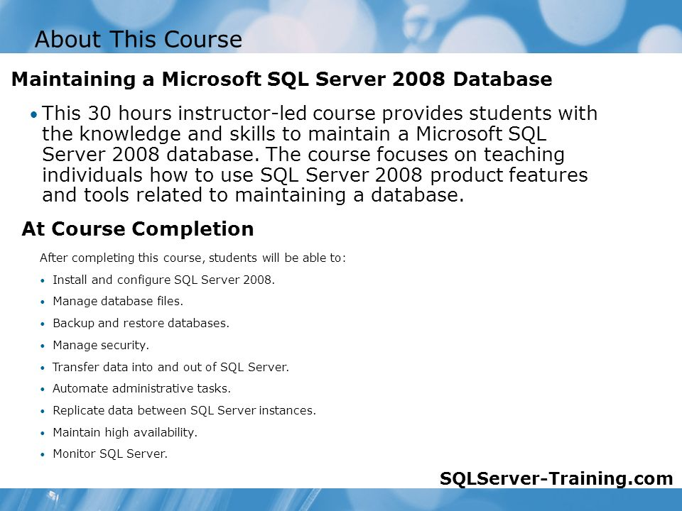 About This Course This 30 hours instructor-led course provides students with the knowledge and skills to maintain a Microsoft SQL Server 2008 database.