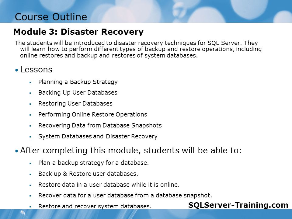 Course Outline The students will be introduced to disaster recovery techniques for SQL Server.