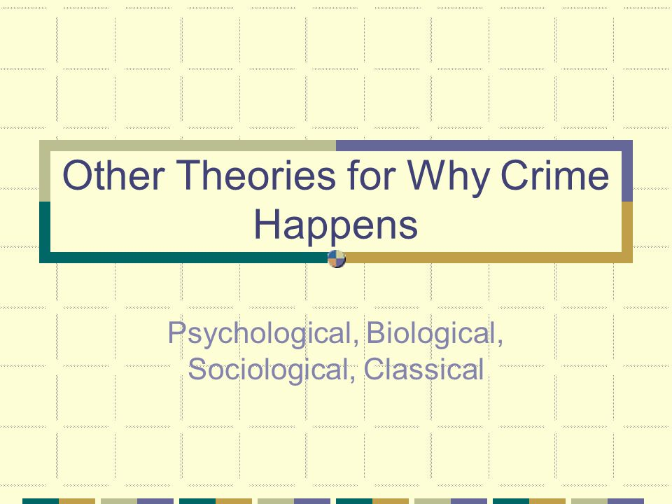 Other Theories for Why Crime Happens Psychological, Biological, Sociological, Classical