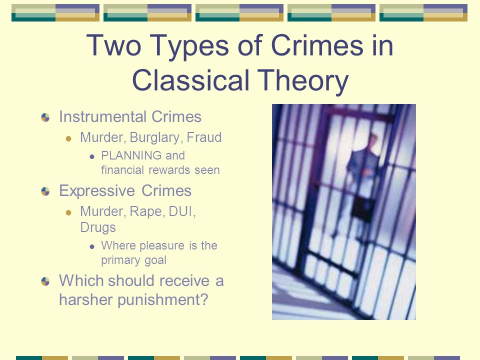 Two Types of Crimes in Classical Theory Instrumental Crimes Murder, Burglary, Fraud PLANNING and financial rewards seen Expressive Crimes Murder, Rape, DUI, Drugs Where pleasure is the primary goal Which should receive a harsher punishment