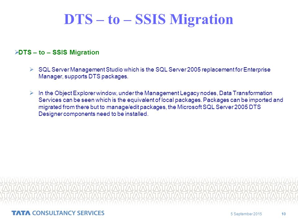 5 September DTS – to – SSIS Migration  DTS – to – SSIS Migration  SQL Server Management Studio which is the SQL Server 2005 replacement for Enterprise Manager, supports DTS packages.